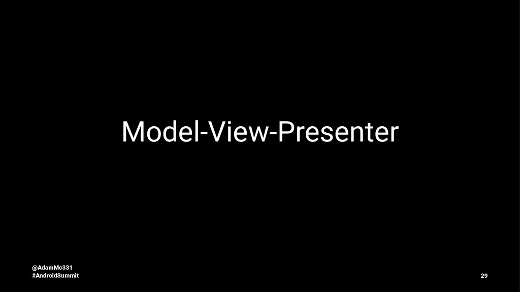 Model-View-Presenter @AdamMc331 #AndroidSummit ...
