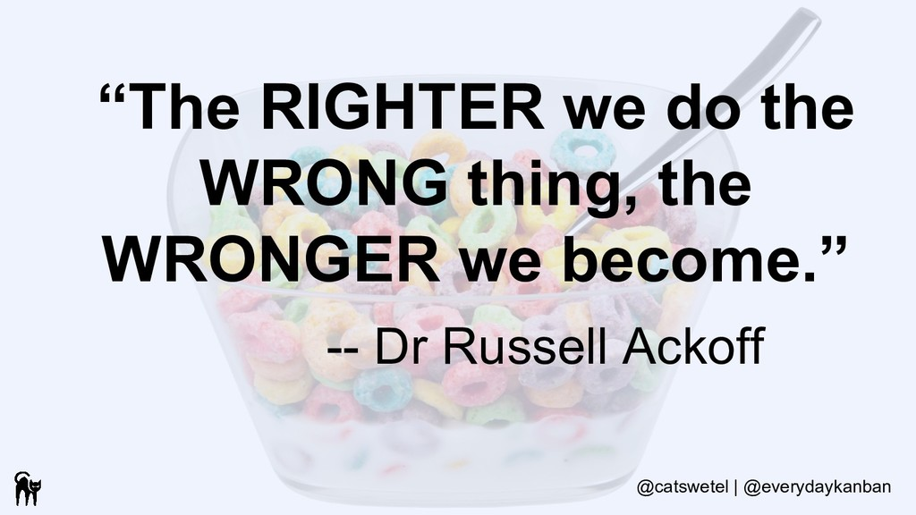 """The RIGHTER we do the WRONG thing, the WRONGER..."
