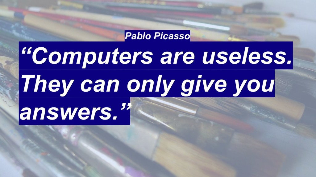 "Pablo Picasso ""Computers are useless. They can ..."