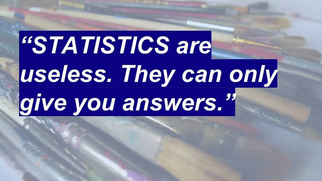 """STATISTICS are useless. They can only give you..."