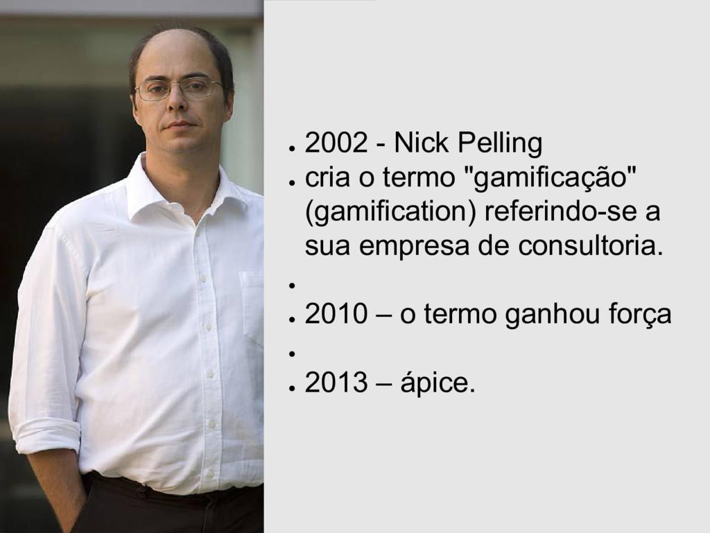 """● 2002 - Nick Pelling ● cria o termo """"gamificaç..."""