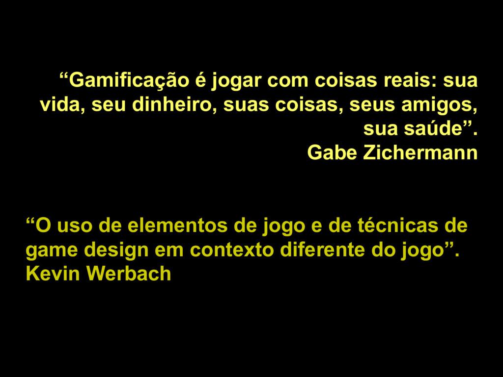 """""""Gamificação é jogar com coisas reais: sua vida..."""
