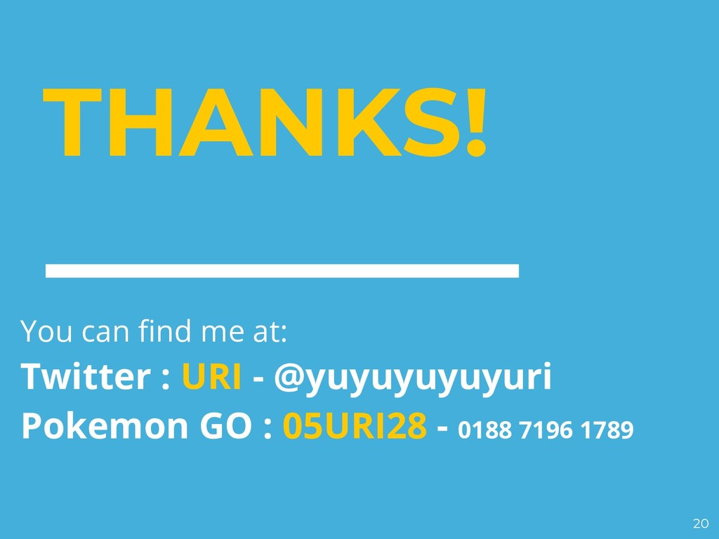 THANKS! You can find me at: Twitter : URI - @yu...