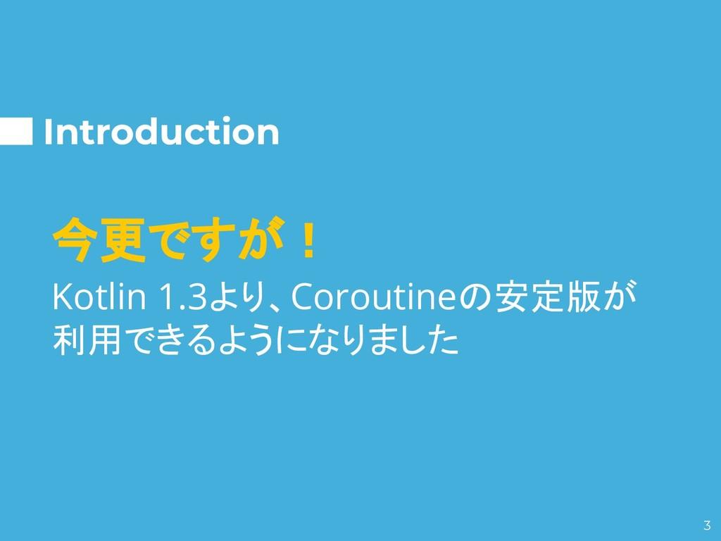 Introduction 今更ですが! Kotlin 1.3より、Coroutineの安定版が...