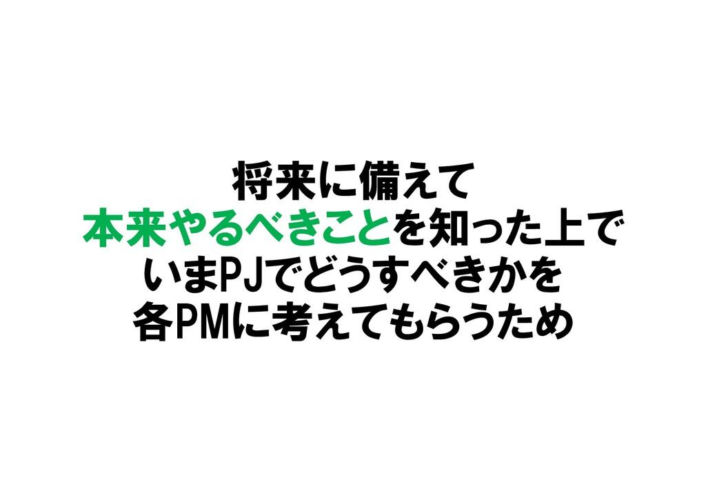 将来に備えて 本来やるべきことを知った上で いまPJでどうすべきかを 各PMに考えてもらうため