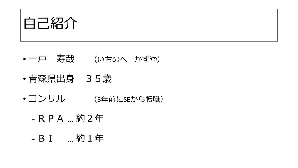 自己紹介 • 一戸 寿哉 (いちのへ かずや) • 青森県出身 35歳 • コンサル (3年前...