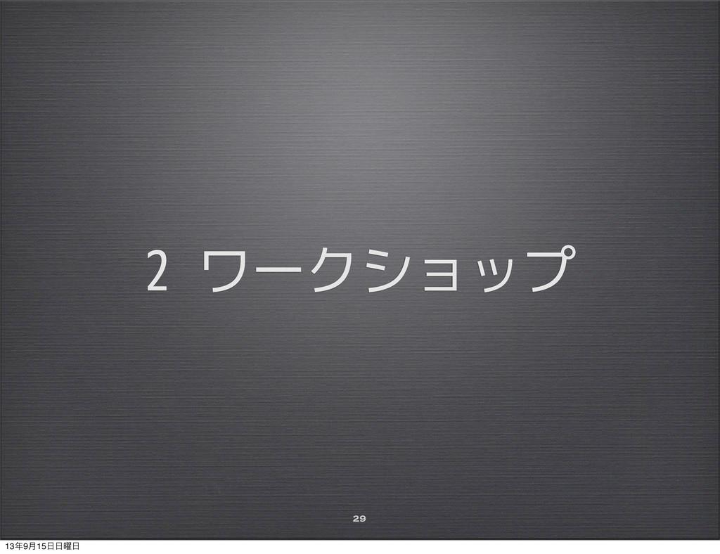 2 ワークショップ 29 139݄15༵