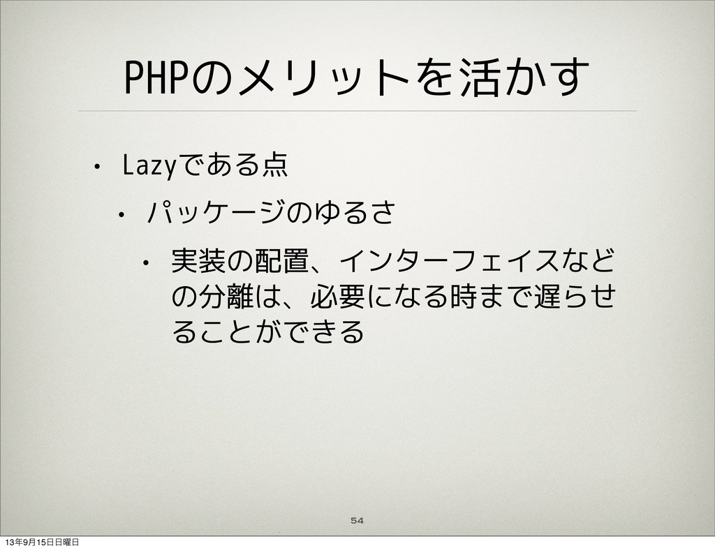PHPのメリットを活かす • Lazyである点 • パッケージのゆるさ • 実装の配置、インタ...