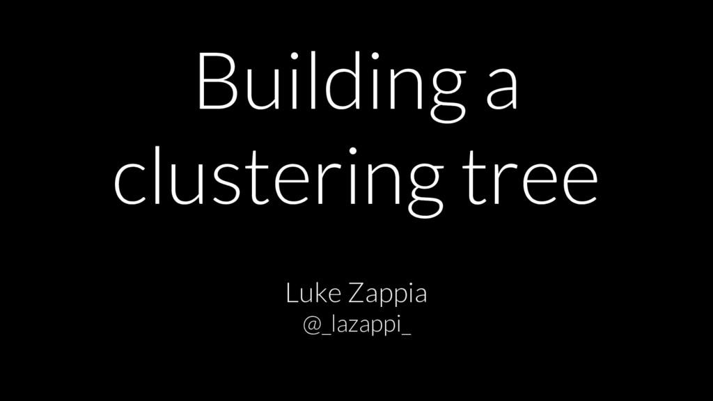 Building a clustering tree Luke Zappia @_lazapp...