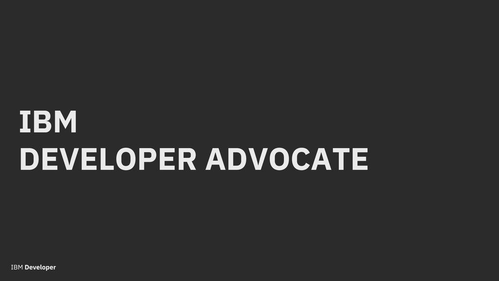 IBM DEVELOPER ADVOCATE
