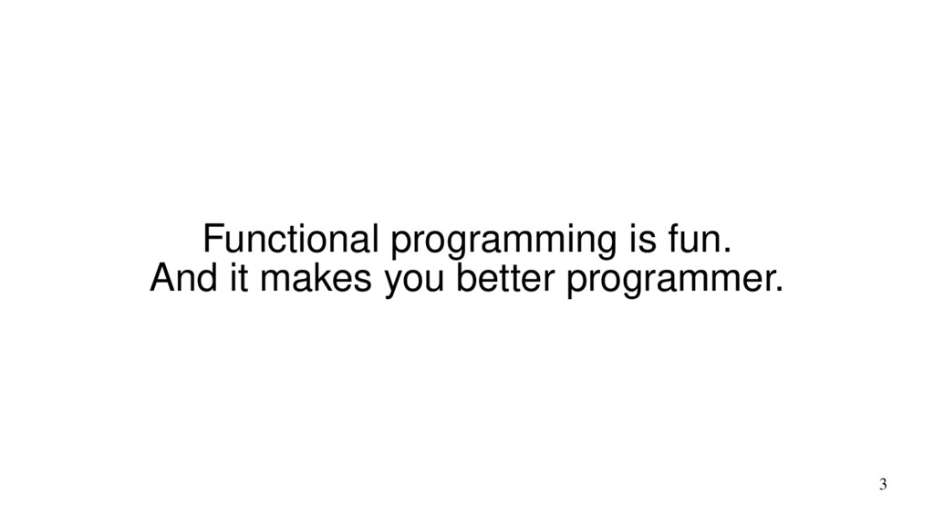 3 Functional programming is fun. And it makes y...