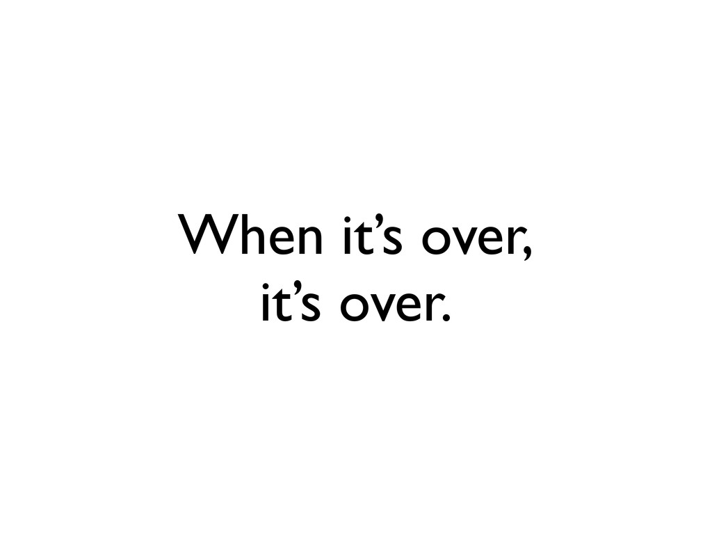 When it's over, it's over.
