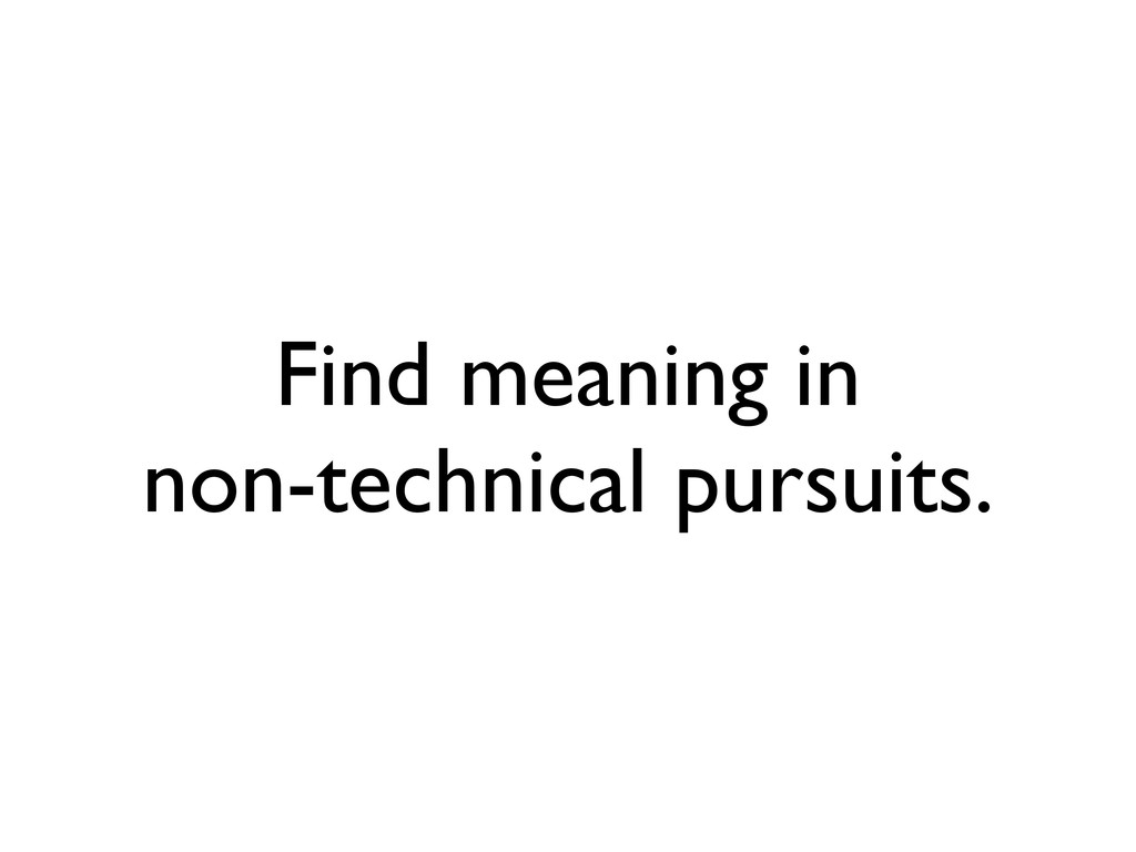 Find meaning in non-technical pursuits.