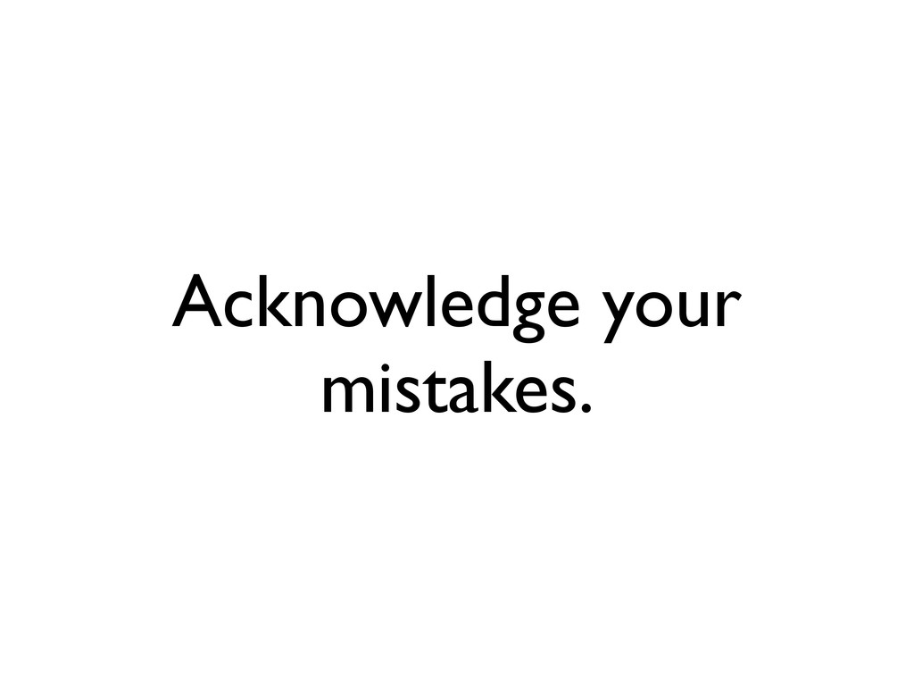 Acknowledge your mistakes.