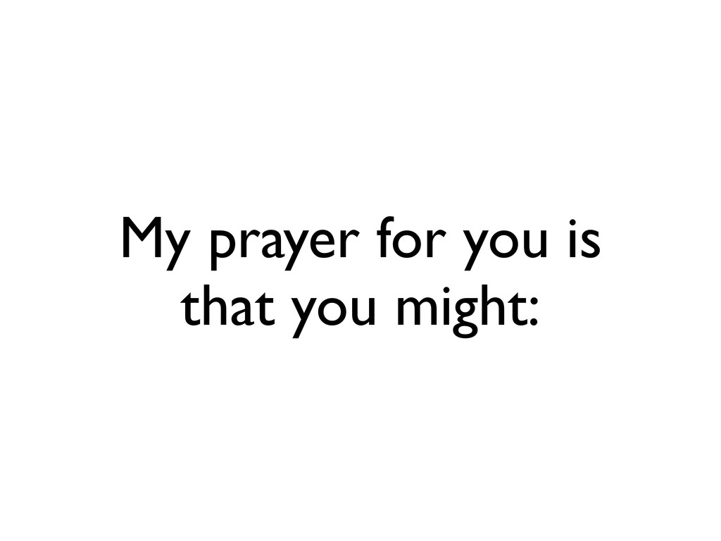 My prayer for you is that you might: