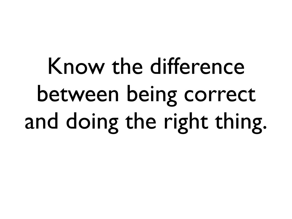 Know the difference between being correct and d...
