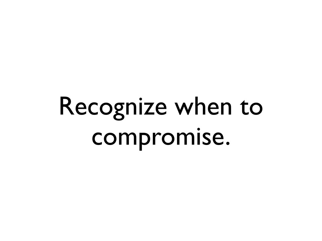 Recognize when to compromise.