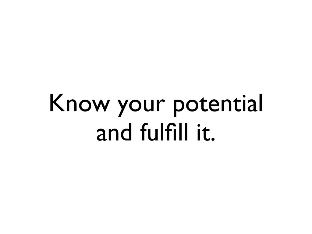 Know your potential and fulfill it.