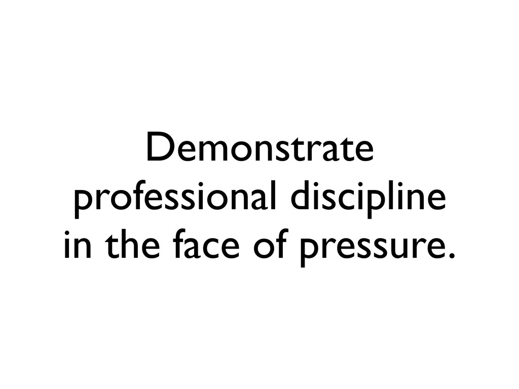 Demonstrate professional discipline in the face...