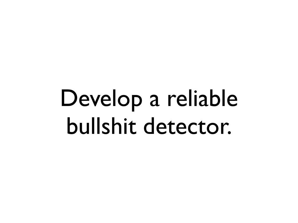 Develop a reliable bullshit detector.