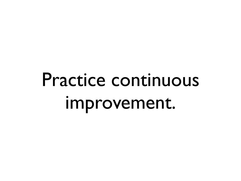 Practice continuous improvement.