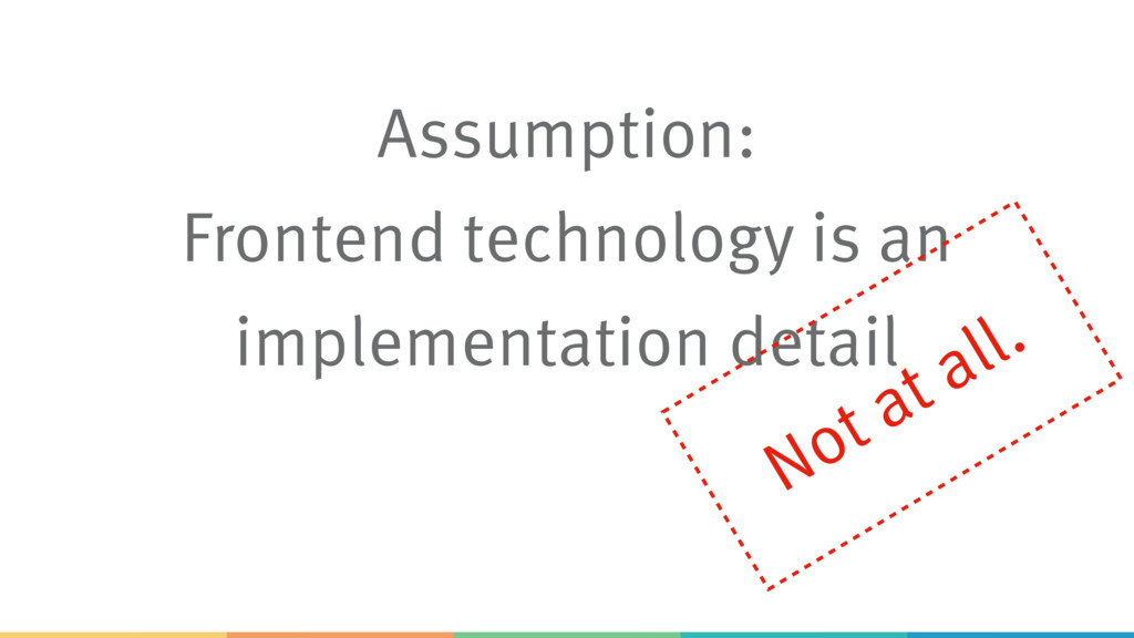 Assumption: Frontend technology is an implement...