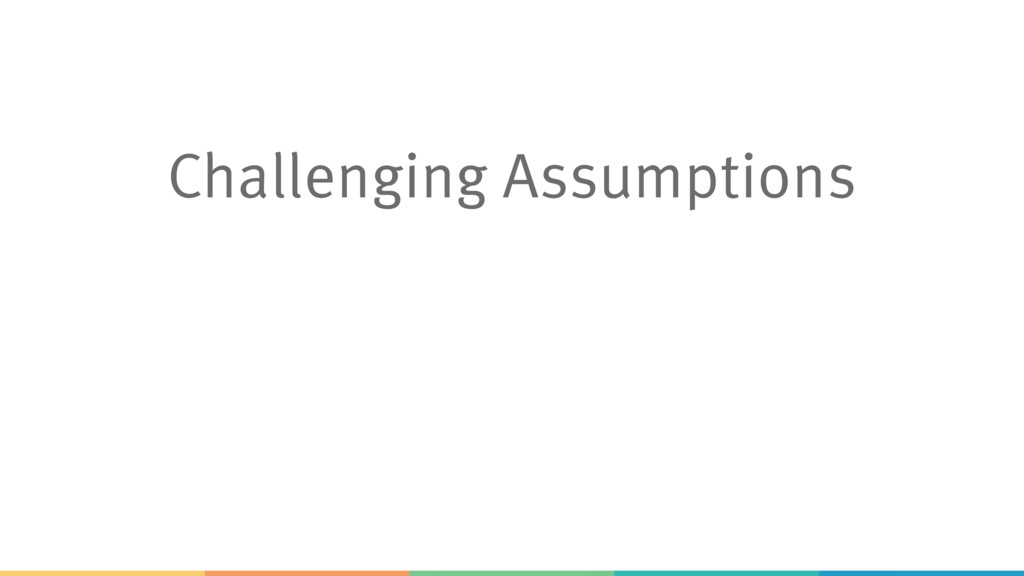 Challenging Assumptions