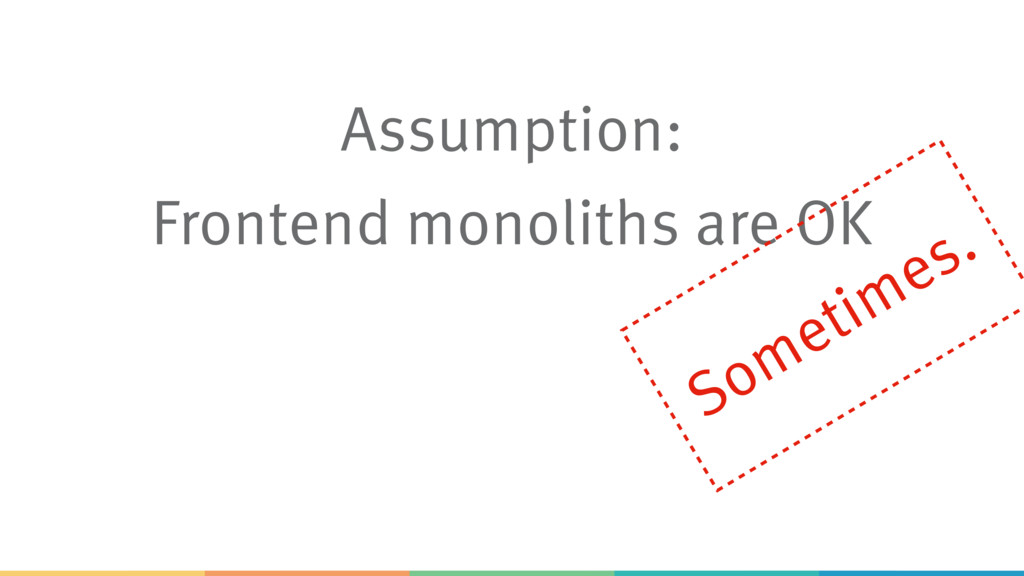 Assumption: Frontend monoliths are OK Sometimes.