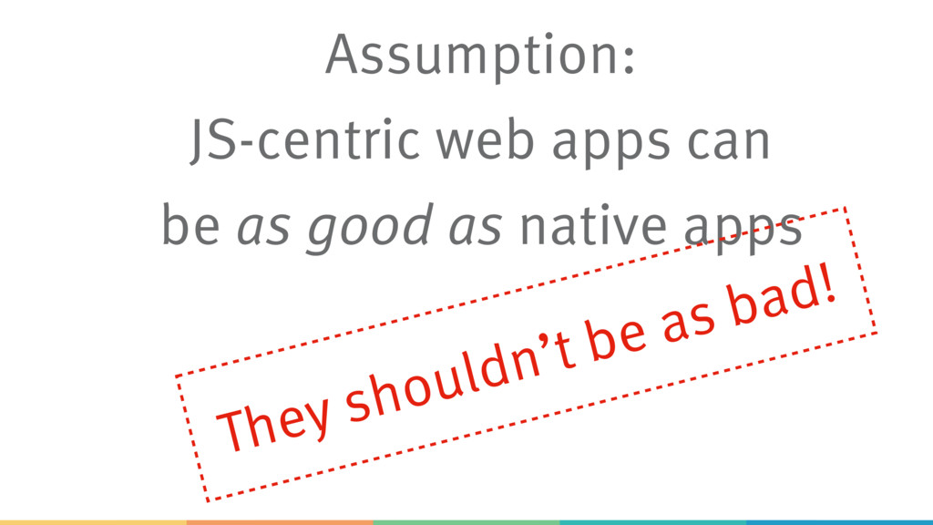 Assumption: JS-centric web apps can