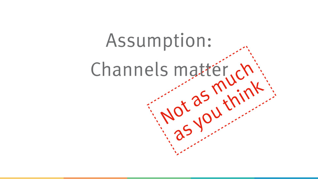 Assumption: Channels matter Not as much as you ...