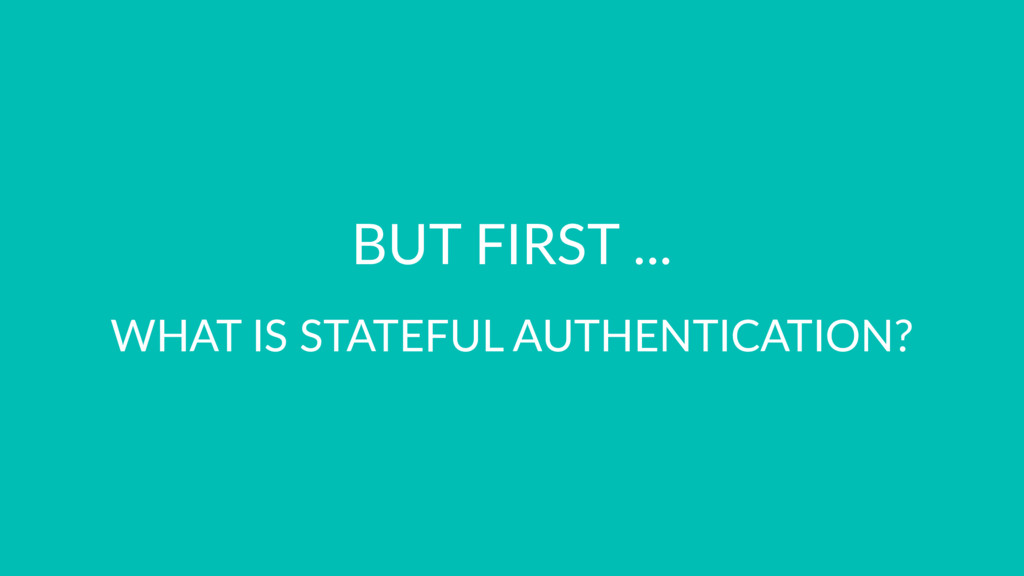 BUT FIRST ... WHAT IS STATEFUL AUTHENTICATION?