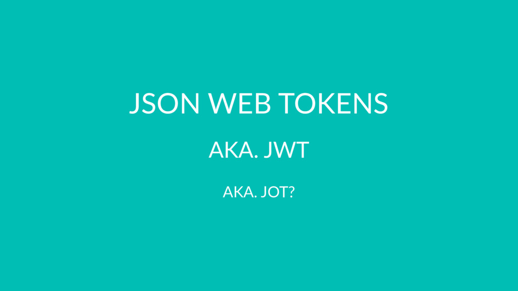 JSON WEB TOKENS AKA. JWT AKA. JOT?