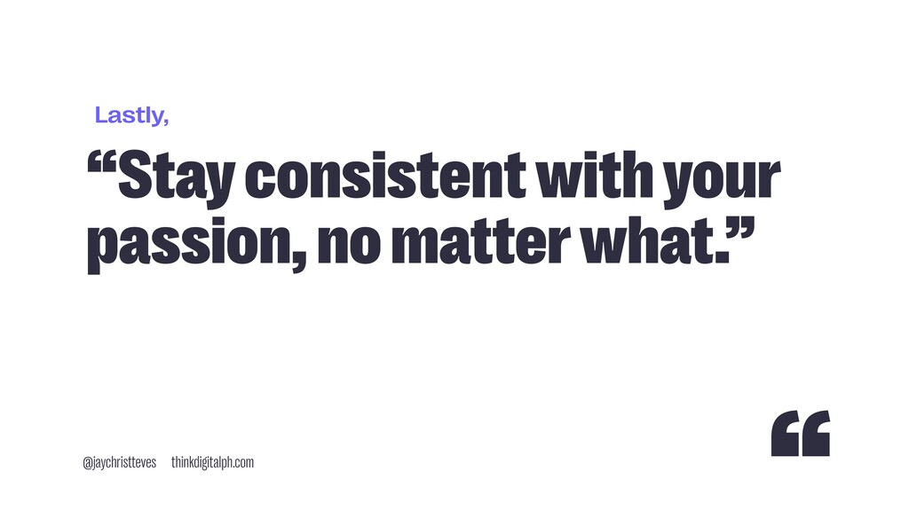 "Lastly, ""Stay consistent with your passion, no ..."
