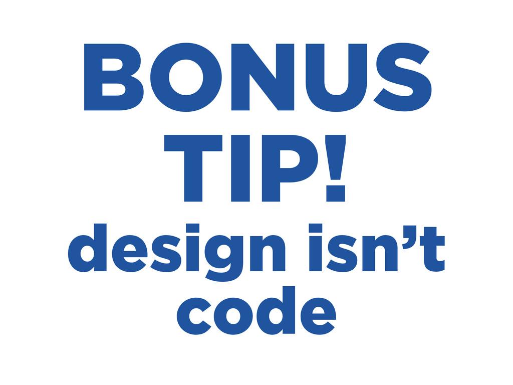 BONUS TIP! design isn't code