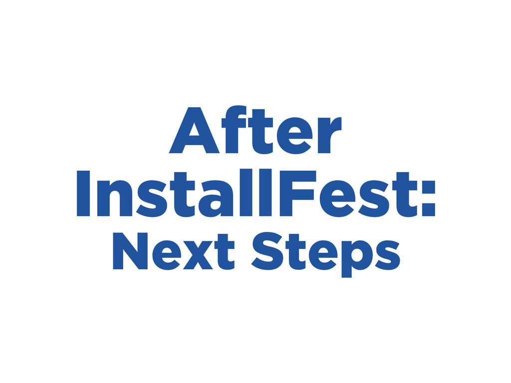 After InstallFest: Next Steps