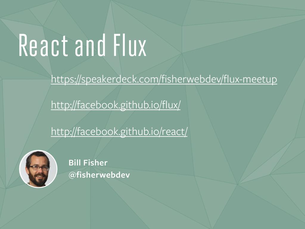 React and Flux Bill Fisher @fisherwebdev https:...