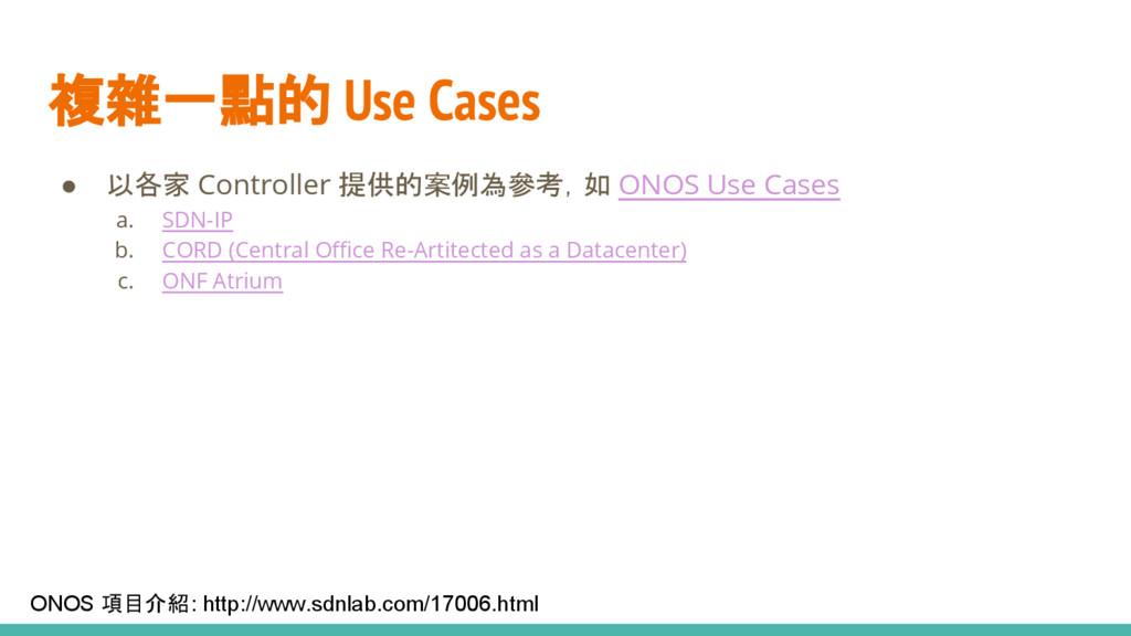 複雜一點的 Use Cases ● 以各家 Controller 提供的案例為參考,如 ONO...