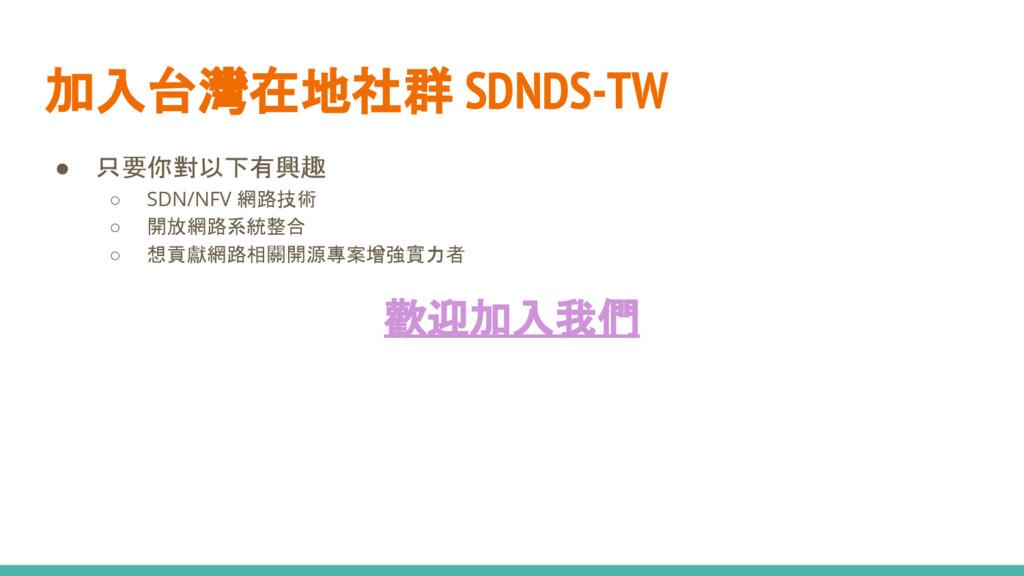 加入台灣在地社群 SDNDS-TW ● 只要你對以下有興趣 ○ SDN/NFV 網路技術 ○ ...