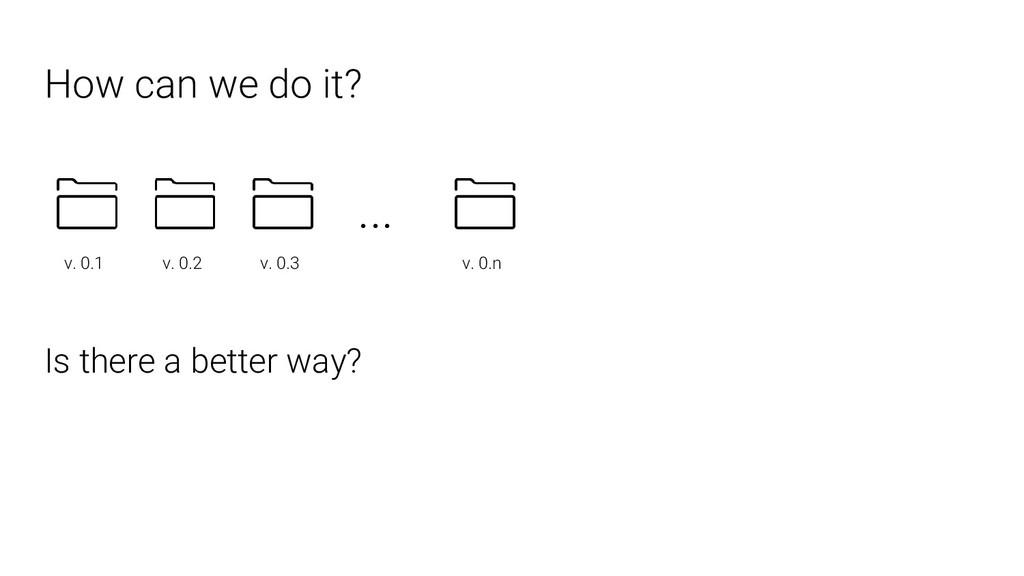How can we do it? ... v. 0.1 v. 0.2 v. 0.3 v. 0...