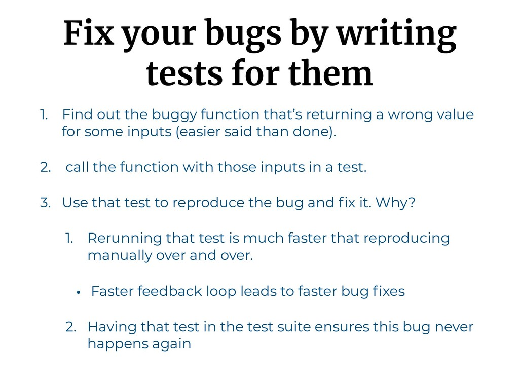 Fix your bugs by writing tests for them 1. Find...