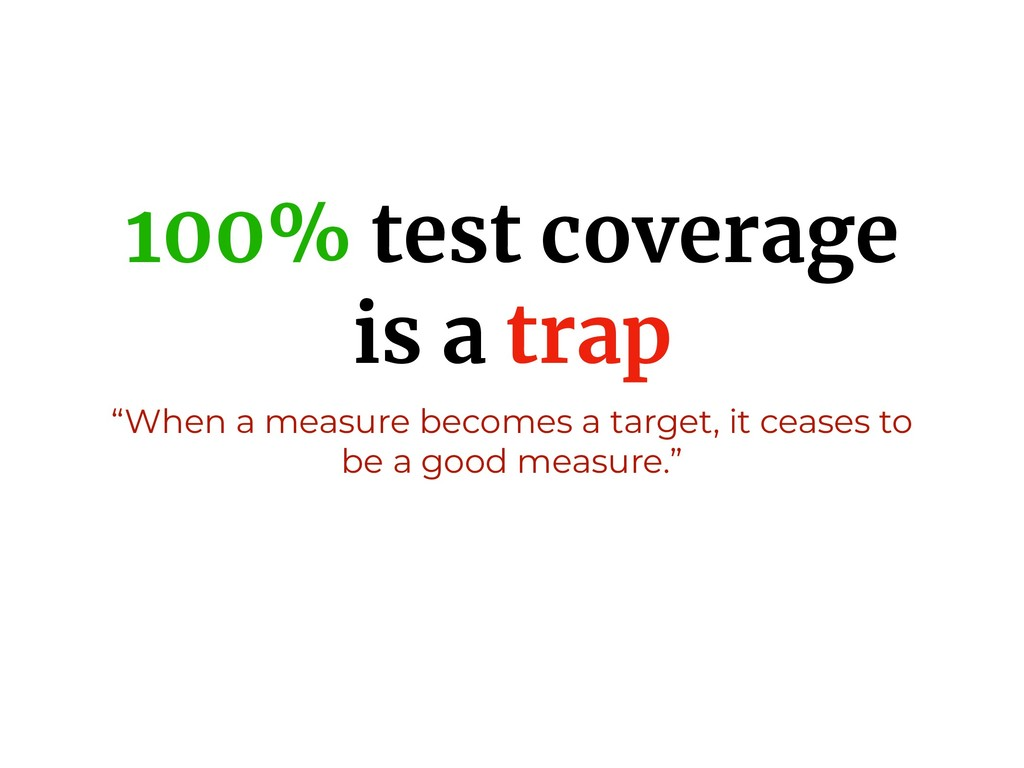 "100% test coverage is a trap ""When a measure be..."