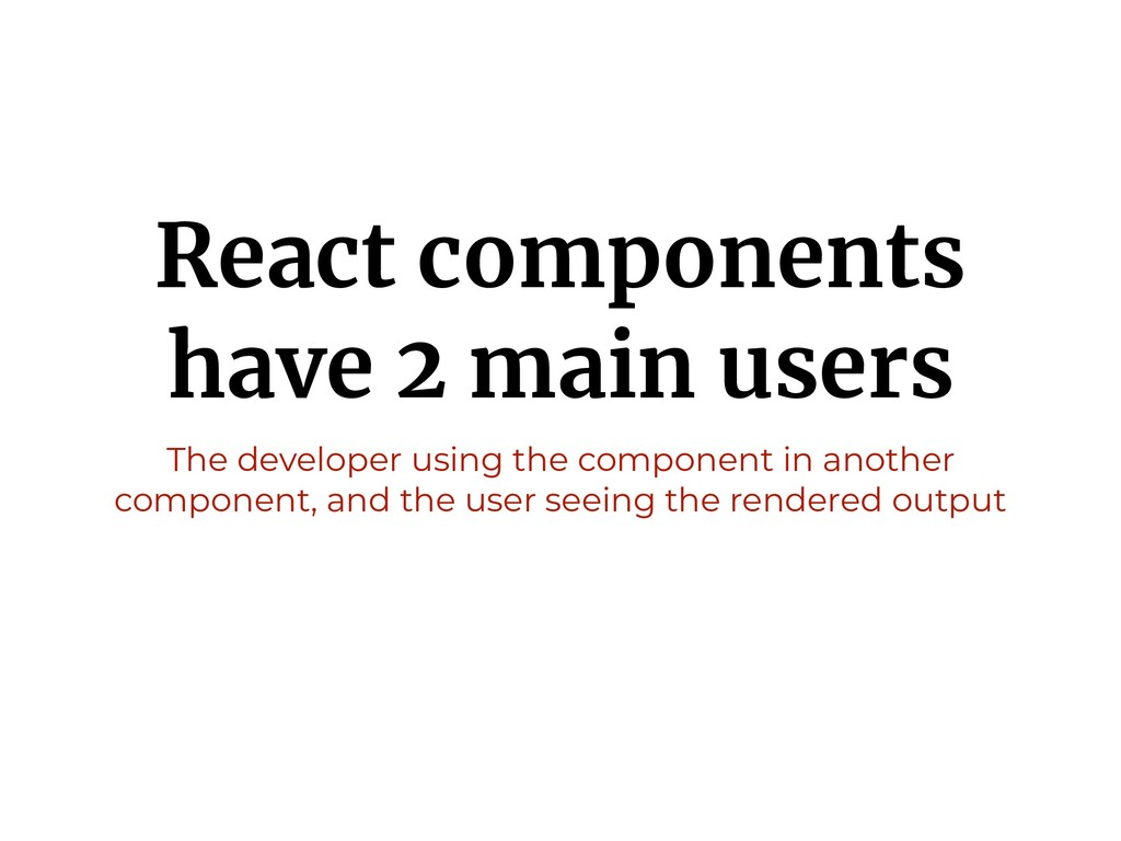 React components have 2 main users The develope...