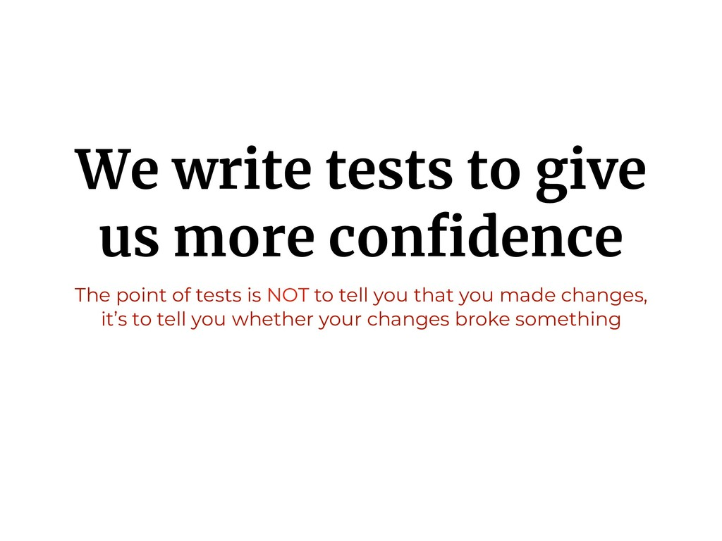 We write tests to give us more confidence The po...