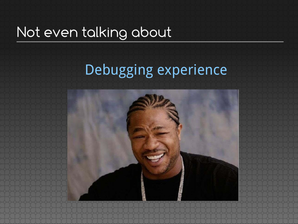 Not even talking about Debugging experience