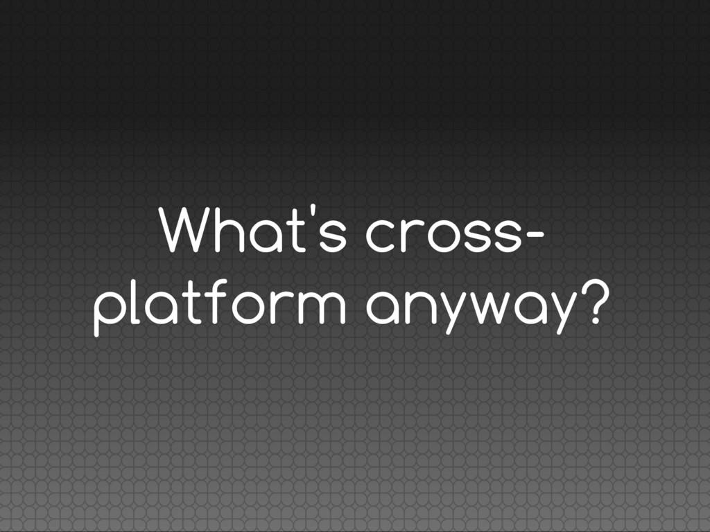 What's cross- platform anyway?