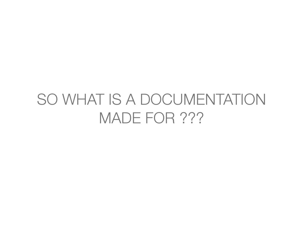 SO WHAT IS A DOCUMENTATION MADE FOR ???