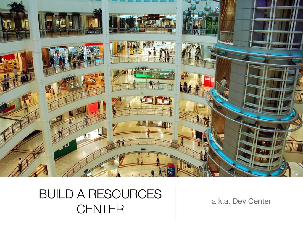 BUILD A RESOURCES CENTER a.k.a. Dev Center