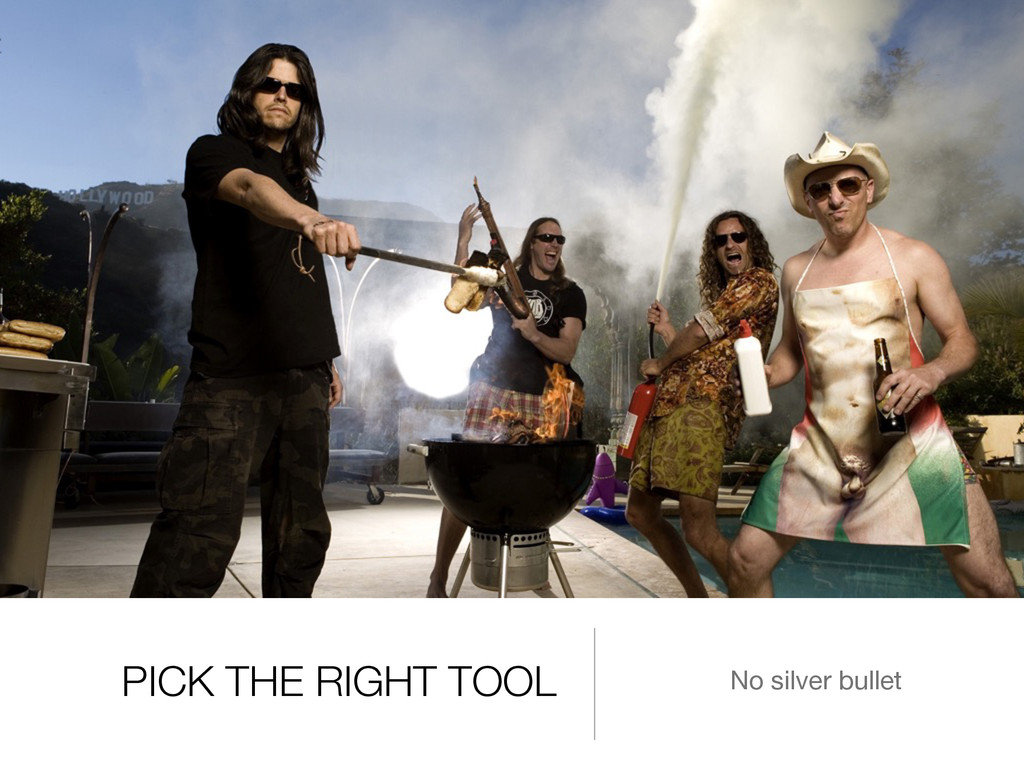 PICK THE RIGHT TOOL No silver bullet