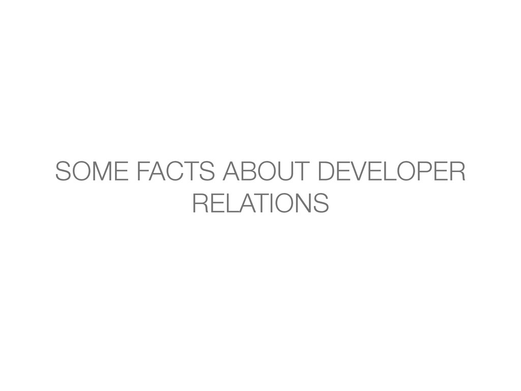 SOME FACTS ABOUT DEVELOPER RELATIONS