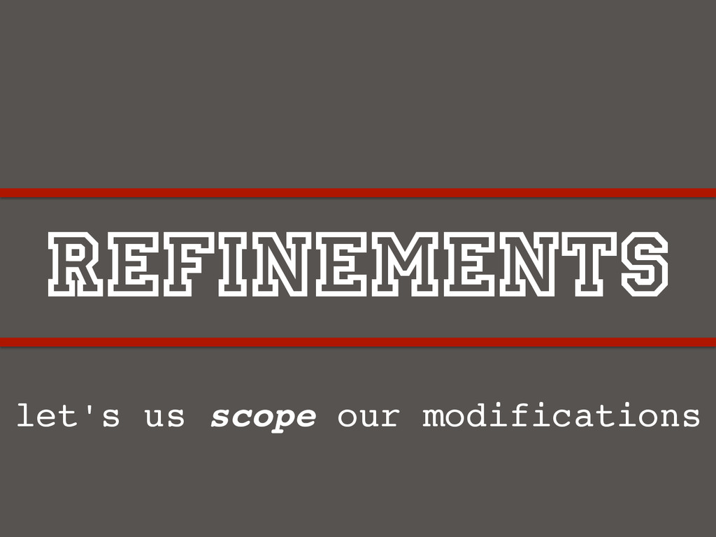 Refinements let's us scope our modifications!